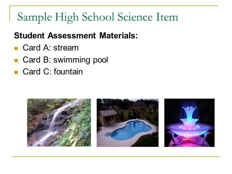 Sample High School Science Item Student Assessment Materials: Card A: stream Card B: swimming pool Card C: fountain