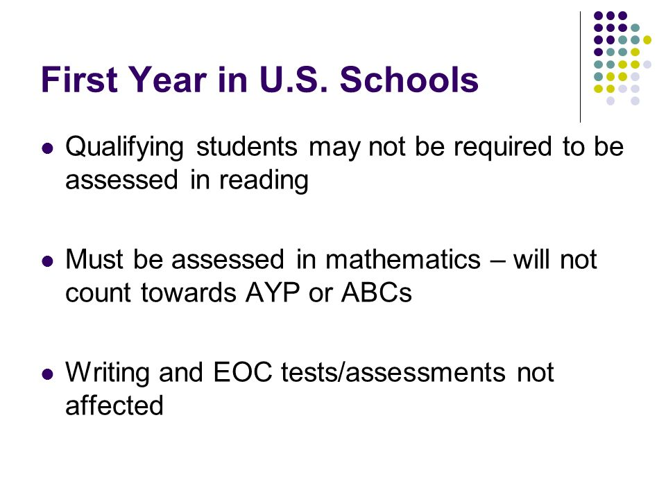 First Year in U.S. Schools Qualifying students may not be required to be assessed in reading Must be assessed in mathematics – will not count towards