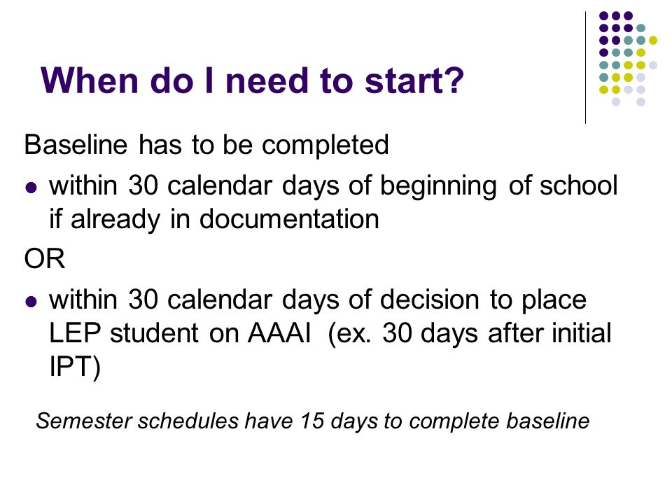When do I need to start? Baseline has to be completed within 30 calendar days of beginning of school if already in documentation OR within 30 calendar