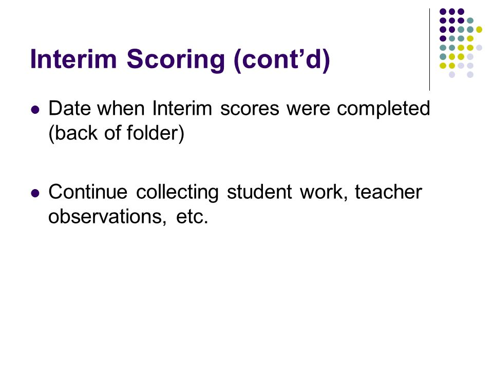 Interim Scoring (contd) Date when Interim scores were completed (back of folder) Continue collecting student work, teacher observations, etc.