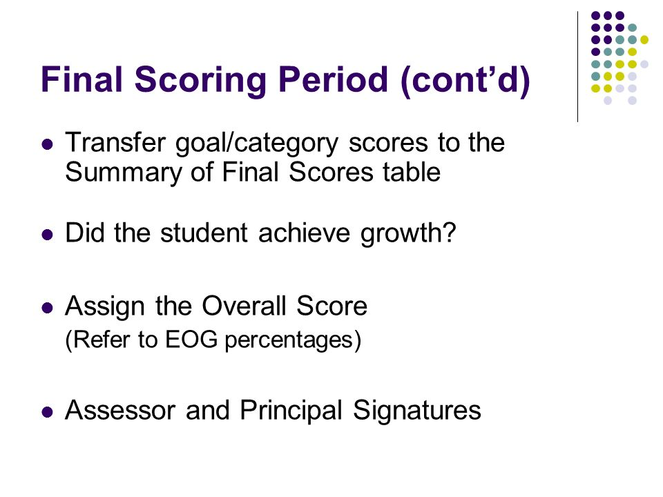 Final Scoring Period (contd) Transfer goal/category scores to the Summary of Final Scores table Did the student achieve growth? Assign the Overall Sco