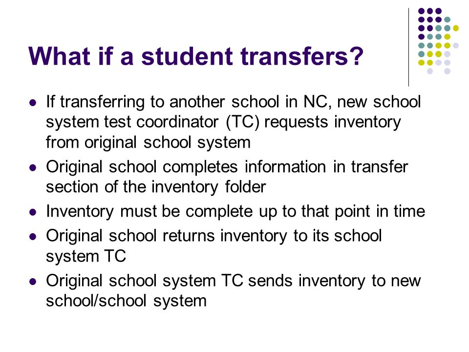 What if a student transfers? If transferring to another school in NC, new school system test coordinator (TC) requests inventory from original school