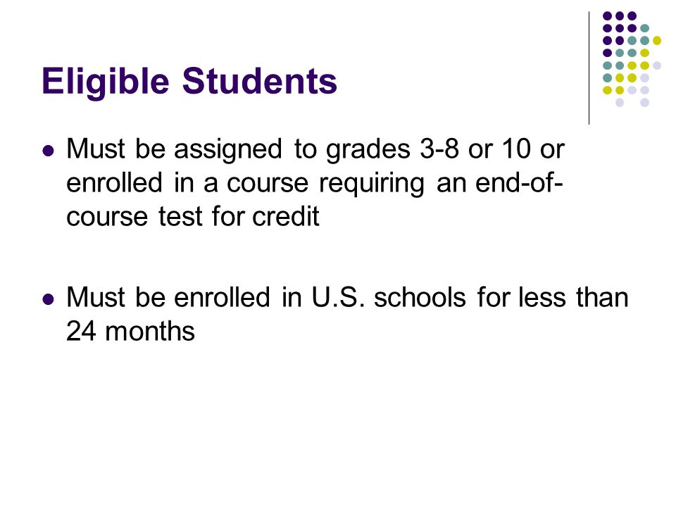Eligible Students Must be assigned to grades 3-8 or 10 or enrolled in a course requiring an end-of- course test for credit Must be enrolled in U.S.