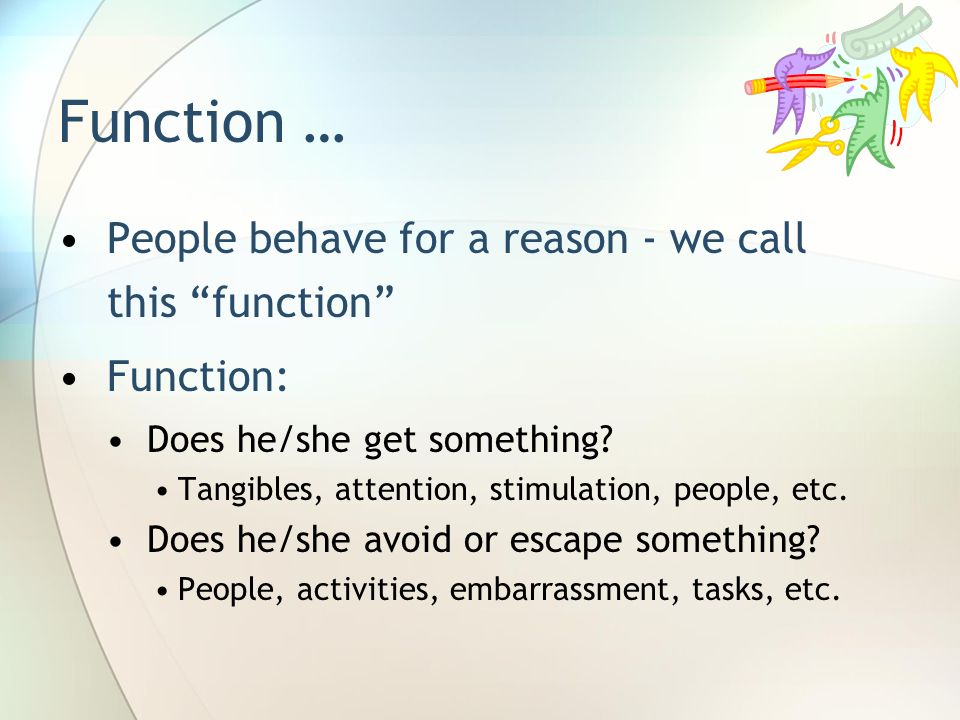 Function … People behave for a reason - we call this function Function: Does he/she get something? Tangibles, attention, stimulation, people, etc. Doe
