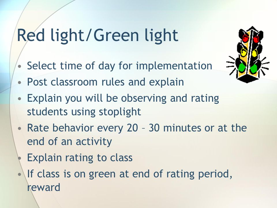 Red light/Green light Select time of day for implementation Post classroom rules and explain Explain you will be observing and rating students using s