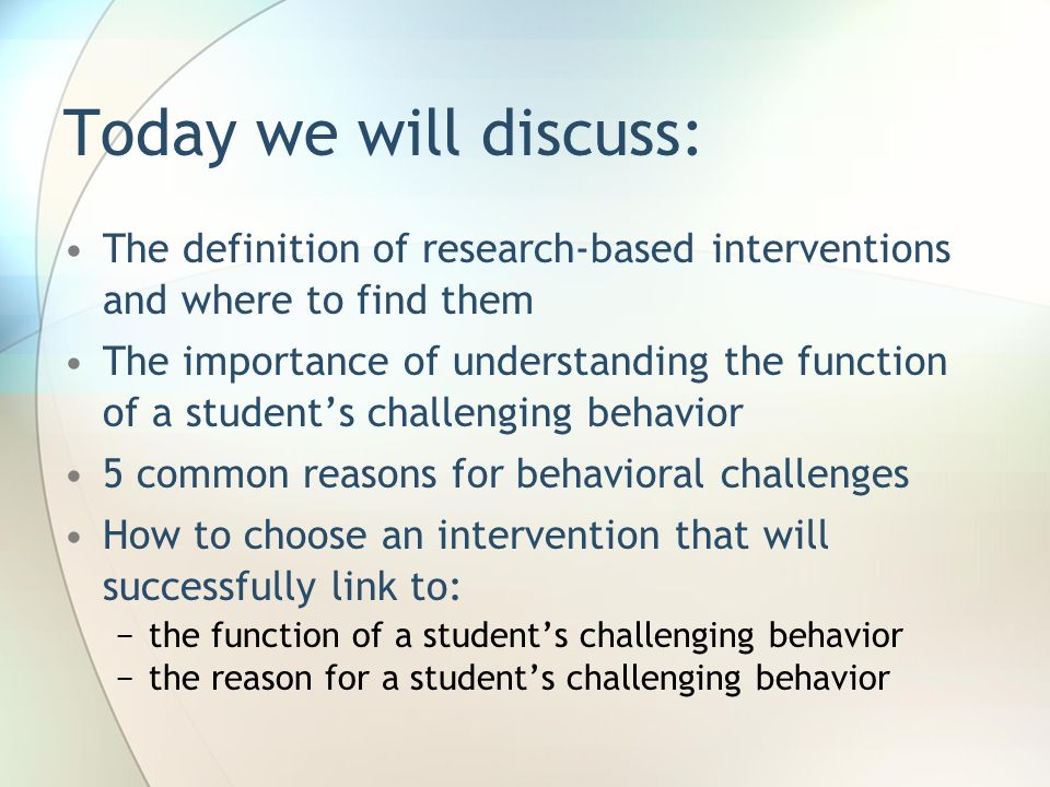 Today we will discuss: The definition of research-based interventions and where to find them The importance of understanding the function of a student