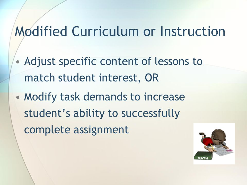 Modified Curriculum or Instruction Adjust specific content of lessons to match student interest, OR Modify task demands to increase students ability t