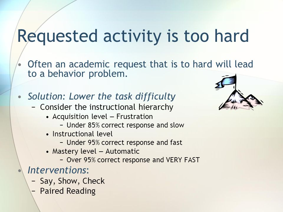 Requested activity is too hard Often an academic request that is to hard will lead to a behavior problem. Solution: Lower the task difficulty Consider
