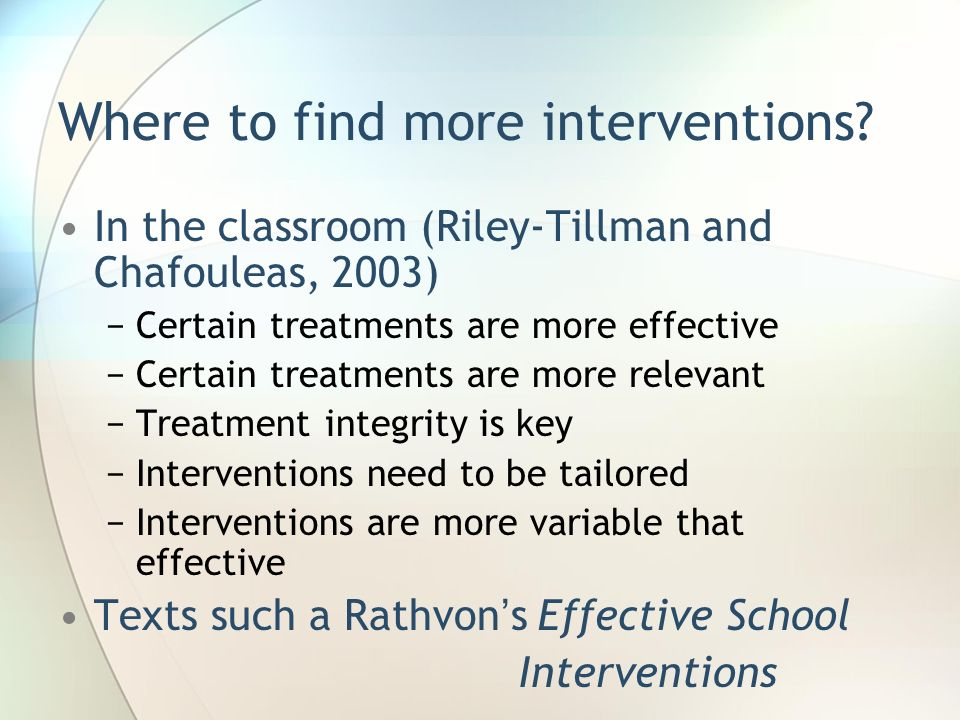 Where to find more interventions? In the classroom (Riley-Tillman and Chafouleas, 2003) Certain treatments are more effective Certain treatments are m