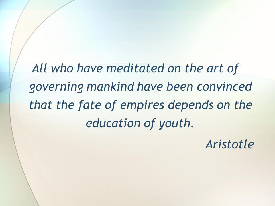 All who have meditated on the art of governing mankind have been convinced that the fate of empires depends on the education of youth. Aristotle