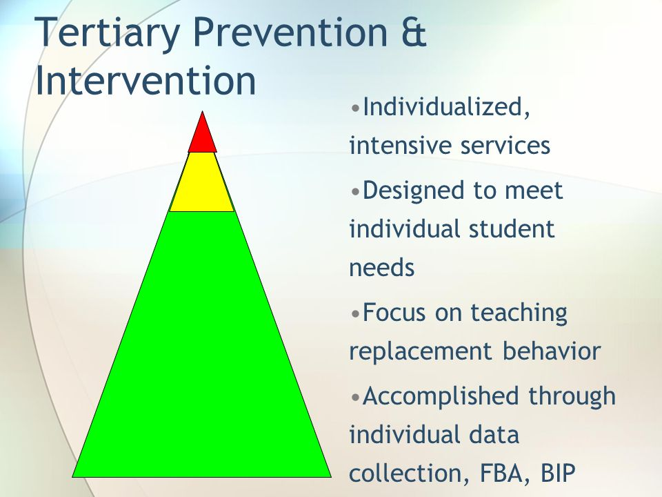 Tertiary Prevention & Intervention Individualized, intensive services Designed to meet individual student needs Focus on teaching replacement behavior