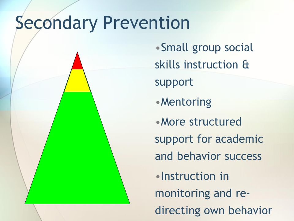 Secondary Prevention Small group social skills instruction & support Mentoring More structured support for academic and behavior success Instruction i