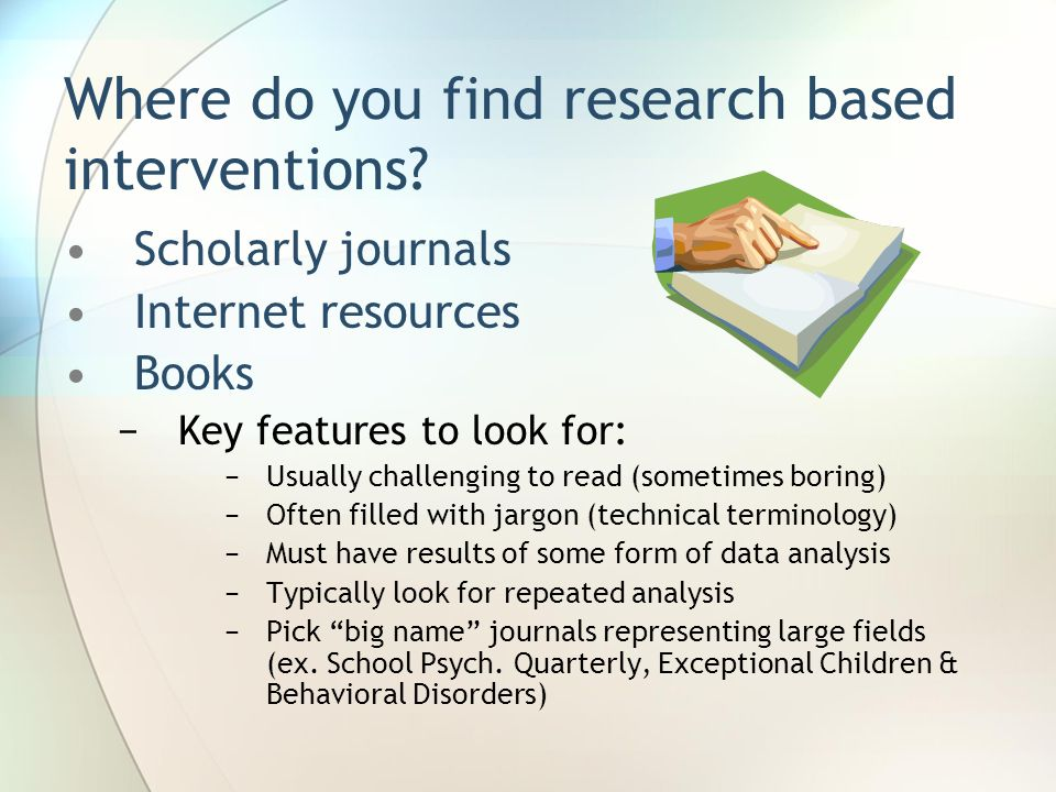 Where do you find research based interventions? Scholarly journals Internet resources Books Key features to look for: Usually challenging to read (som