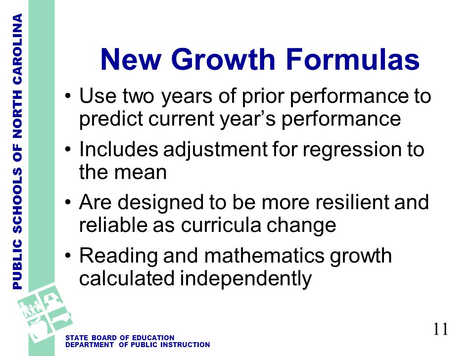 PUBLIC SCHOOLS OF NORTH CAROLINA STATE BOARD OF EDUCATION DEPARTMENT OF PUBLIC INSTRUCTION 11 New Growth Formulas Use two years of prior performance to predict current years performance Includes adjustment for regression to the mean Are designed to be more resilient and reliable as curricula change Reading and mathematics growth calculated independently