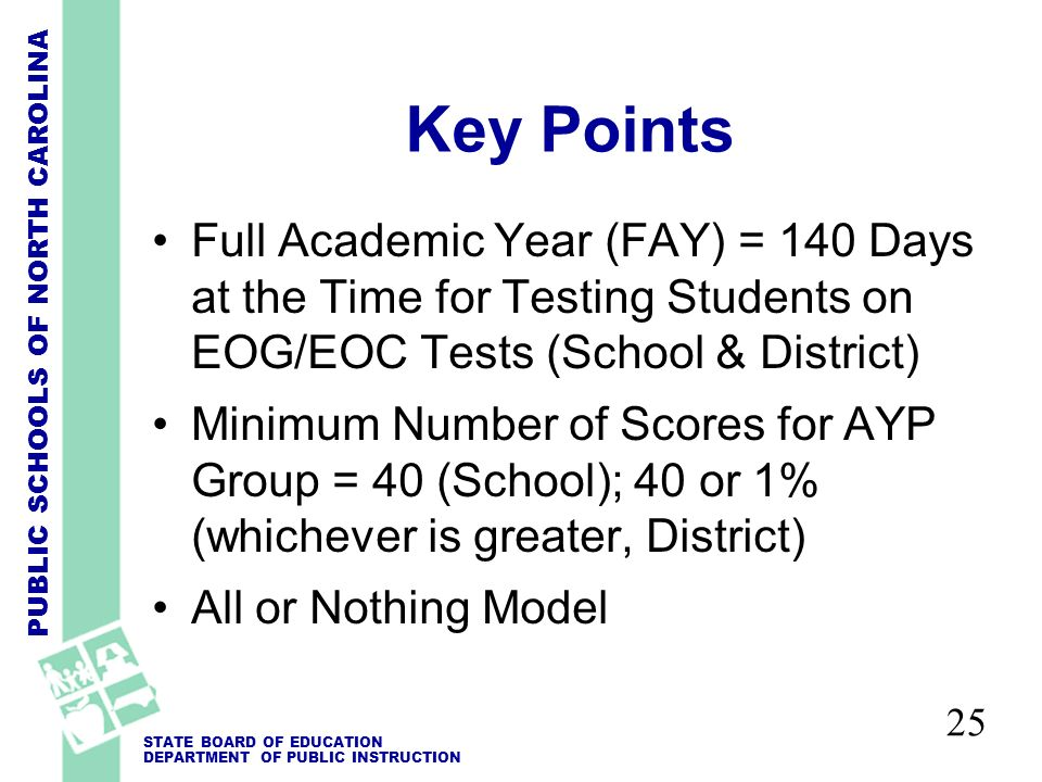 PUBLIC SCHOOLS OF NORTH CAROLINA STATE BOARD OF EDUCATION DEPARTMENT OF PUBLIC INSTRUCTION 25 Key Points Full Academic Year (FAY) = 140 Days at the Time for Testing Students on EOG/EOC Tests (School & District) Minimum Number of Scores for AYP Group = 40 (School); 40 or 1% (whichever is greater, District) All or Nothing Model