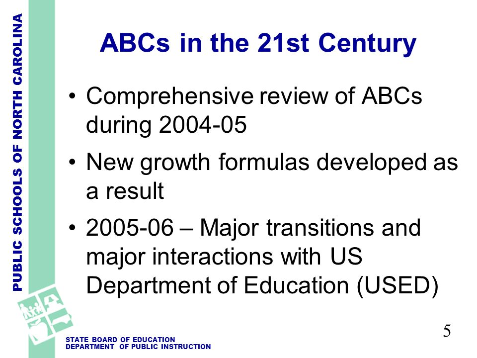 PUBLIC SCHOOLS OF NORTH CAROLINA STATE BOARD OF EDUCATION DEPARTMENT OF PUBLIC INSTRUCTION 6 ABCs - 2006 Key Points New growth formulas Continued focus on student achievement, school-level performance 2006 results should not be compared with 2005 results