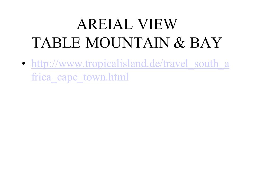 AREIAL VIEW TABLE MOUNTAIN & BAY http://www.tropicalisland.de/travel_south_a frica_cape_town.htmlhttp://www.tropicalisland.de/travel_south_a frica_cap
