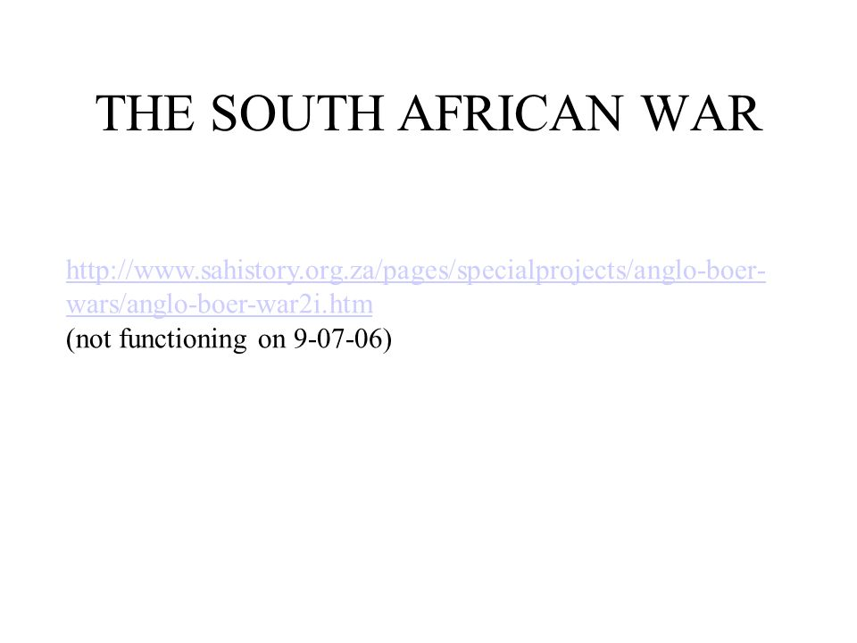 THE SOUTH AFRICAN WAR http://www.sahistory.org.za/pages/specialprojects/anglo-boer- wars/anglo-boer-war2i.htm (not functioning on 9-07-06)