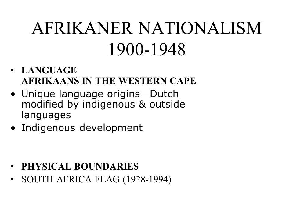 AFRIKANER NATIONALISM 1900-1948 LANGUAGE AFRIKAANS IN THE WESTERN CAPE Unique language originsDutch modified by indigenous & outside languages Indigen