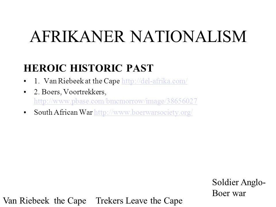 AFRIKANER NATIONALISM HEROIC HISTORIC PAST 1. Van Riebeek at the Cape http://del-afrika.com/http://del-afrika.com/ 2. Boers, Voortrekkers, http://www.