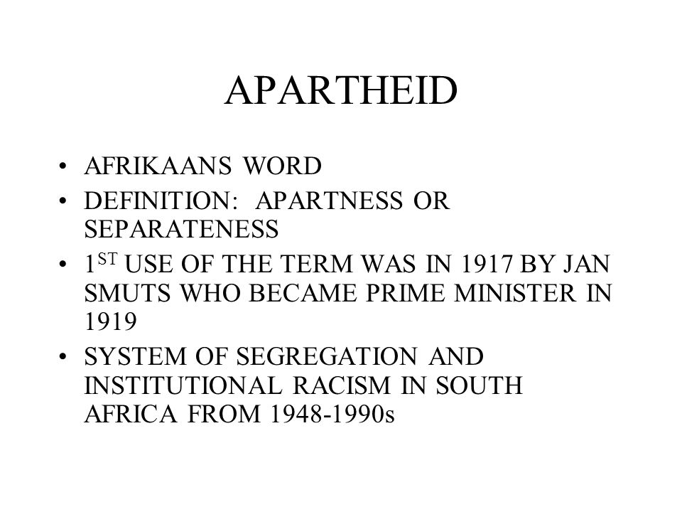 APARTHEID AFRIKAANS WORD DEFINITION: APARTNESS OR SEPARATENESS 1 ST USE OF THE TERM WAS IN 1917 BY JAN SMUTS WHO BECAME PRIME MINISTER IN 1919 SYSTEM