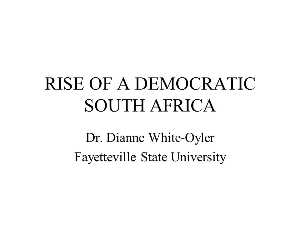 RISE OF A DEMOCRATIC SOUTH AFRICA Dr. Dianne White-Oyler Fayetteville State University