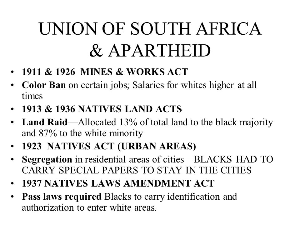 UNION OF SOUTH AFRICA & APARTHEID 1911 & 1926 MINES & WORKS ACT Color Ban on certain jobs; Salaries for whites higher at all times 1913 & 1936 NATIVES