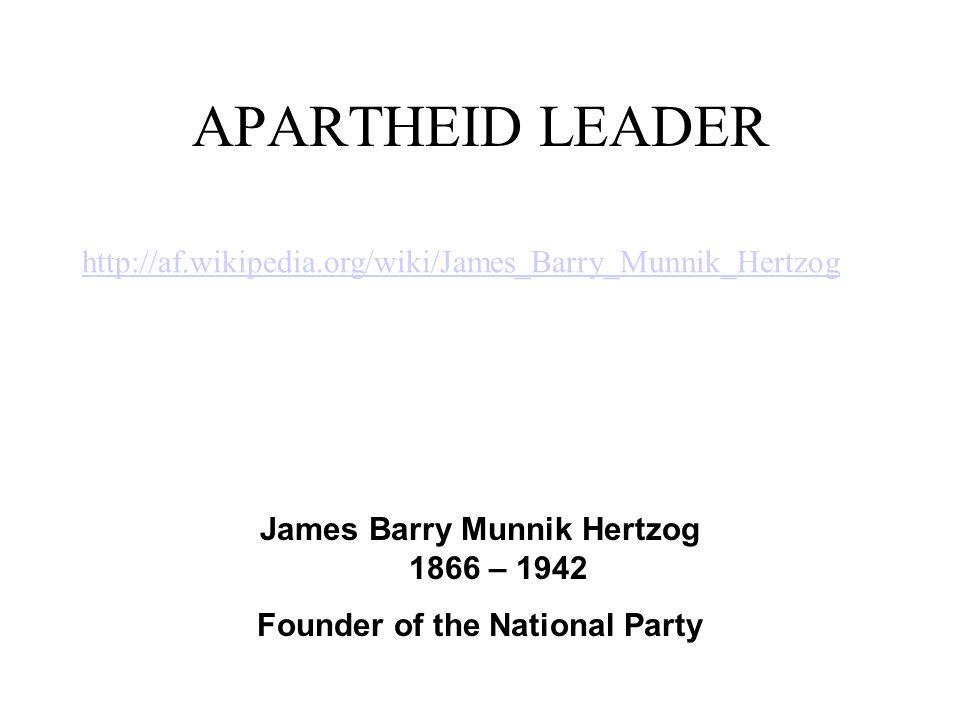APARTHEID LEADER James Barry Munnik Hertzog 1866 – 1942 Founder of the National Party http://af.wikipedia.org/wiki/James_Barry_Munnik_Hertzog