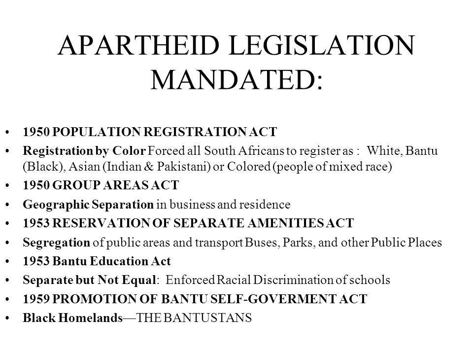 APARTHEID LEGISLATION MANDATED: 1950 POPULATION REGISTRATION ACT Registration by Color Forced all South Africans to register as : White, Bantu (Black)