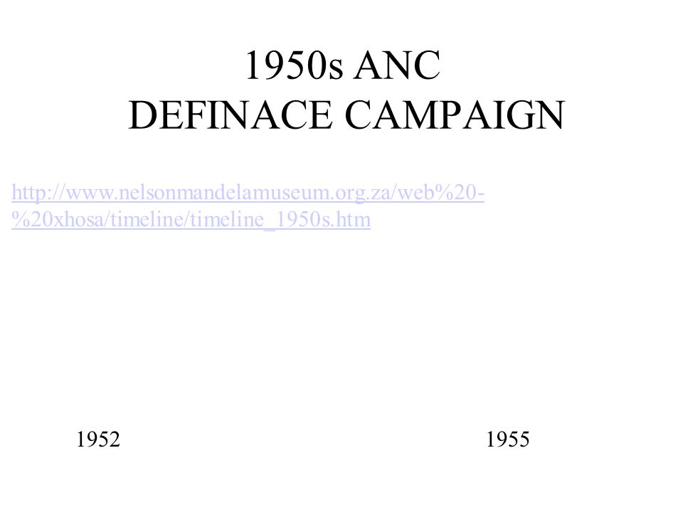 1950s ANC DEFINACE CAMPAIGN 1952 1955 http://www.nelsonmandelamuseum.org.za/web%20- %20xhosa/timeline/timeline_1950s.htm