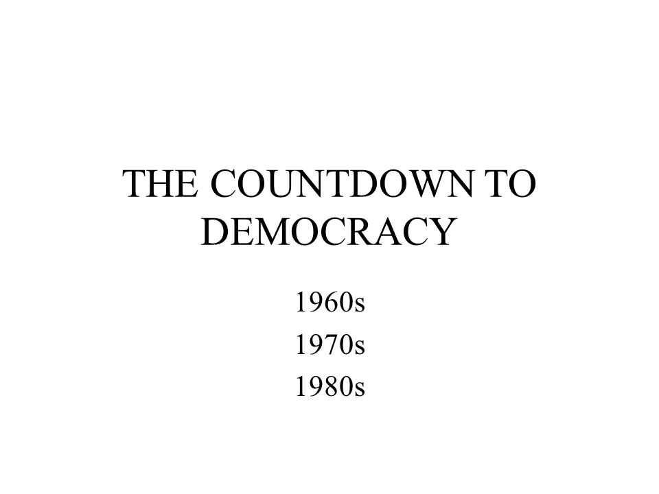 THE COUNTDOWN TO DEMOCRACY 1960s 1970s 1980s