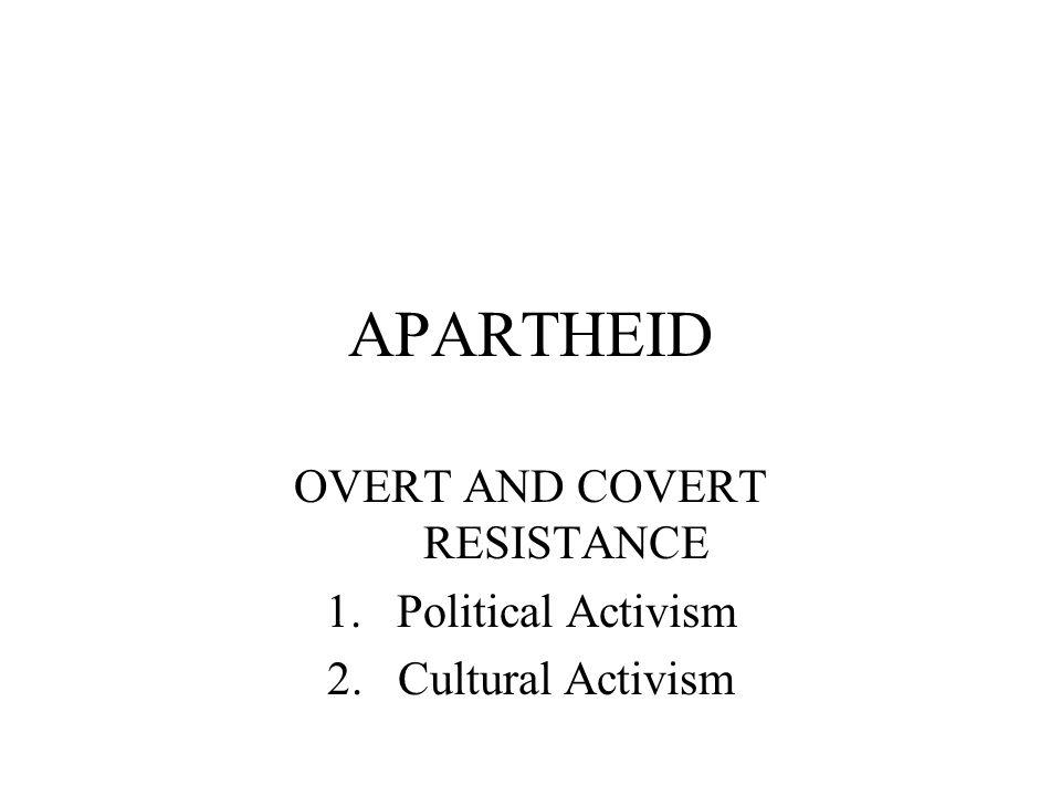 APARTHEID OVERT AND COVERT RESISTANCE 1.Political Activism 2.Cultural Activism