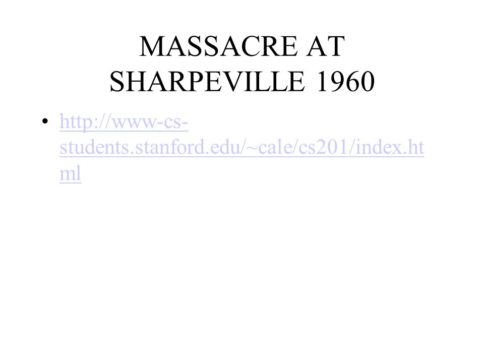 MASSACRE AT SHARPEVILLE 1960 http://www-cs- students.stanford.edu/~cale/cs201/index.ht mlhttp://www-cs- students.stanford.edu/~cale/cs201/index.ht ml