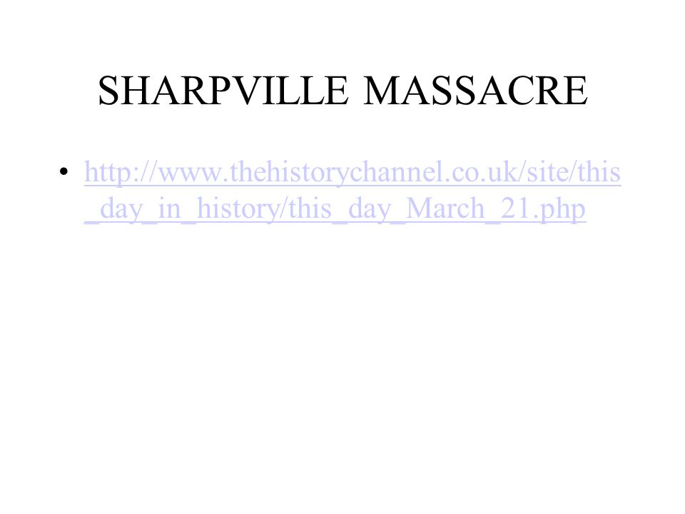 SHARPVILLE MASSACRE http://www.thehistorychannel.co.uk/site/this _day_in_history/this_day_March_21.phphttp://www.thehistorychannel.co.uk/site/this _da