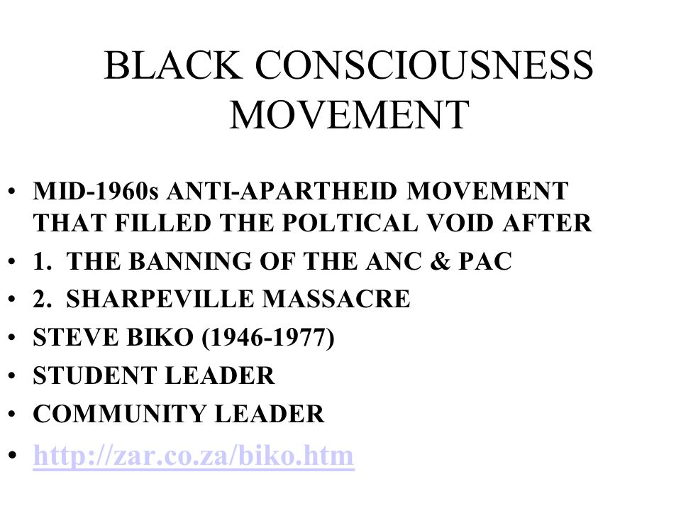BLACK CONSCIOUSNESS MOVEMENT MID-1960s ANTI-APARTHEID MOVEMENT THAT FILLED THE POLTICAL VOID AFTER 1. THE BANNING OF THE ANC & PAC 2. SHARPEVILLE MASS