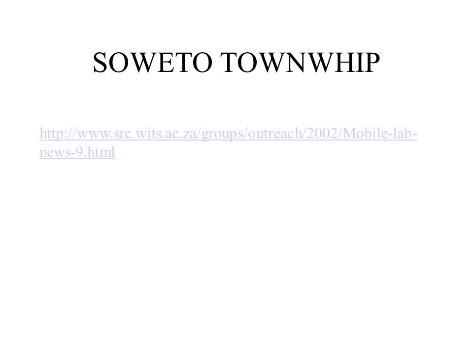 SOWETO TOWNWHIP http://www.src.wits.ac.za/groups/outreach/2002/Mobile-lab- news-9.html