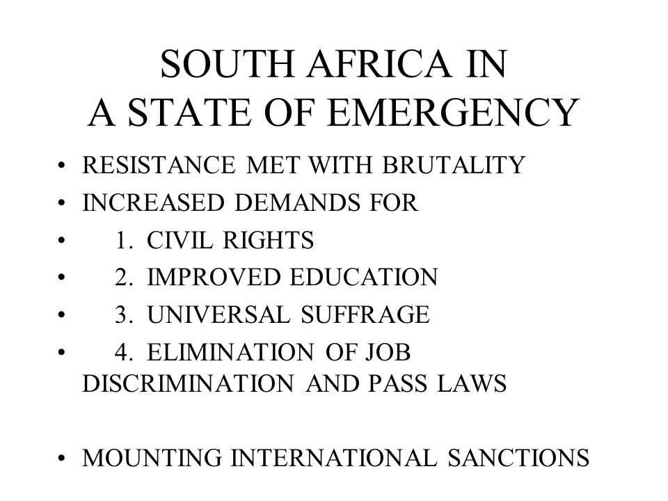 SOUTH AFRICA IN A STATE OF EMERGENCY RESISTANCE MET WITH BRUTALITY INCREASED DEMANDS FOR 1. CIVIL RIGHTS 2. IMPROVED EDUCATION 3. UNIVERSAL SUFFRAGE 4