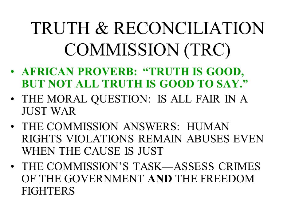 TRUTH & RECONCILIATION COMMISSION (TRC) AFRICAN PROVERB: TRUTH IS GOOD, BUT NOT ALL TRUTH IS GOOD TO SAY. THE MORAL QUESTION: IS ALL FAIR IN A JUST WA