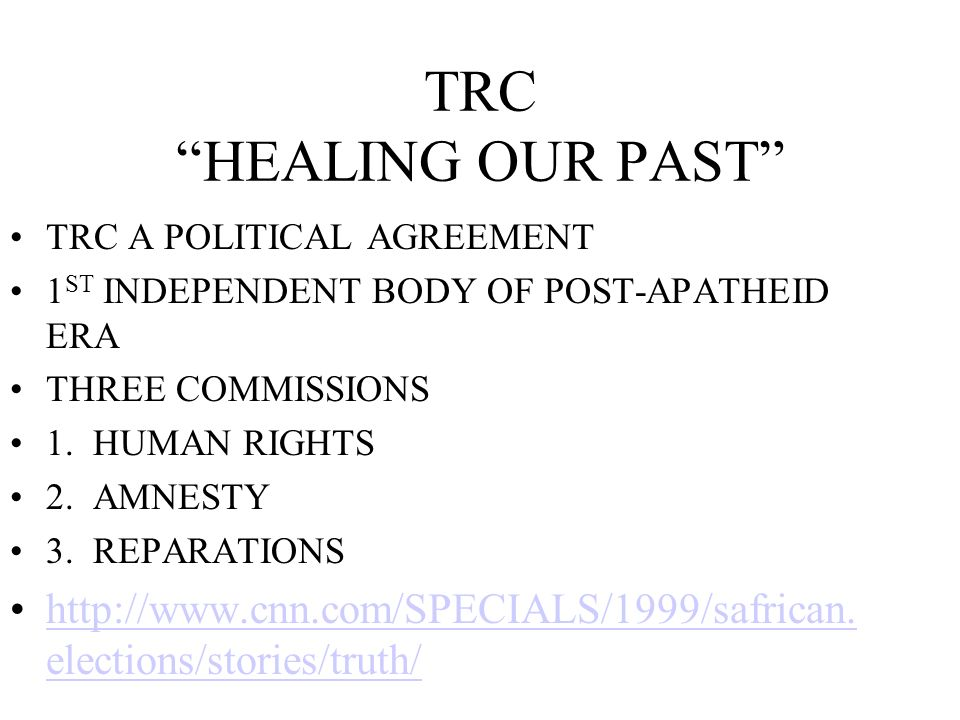 TRC HEALING OUR PAST TRC A POLITICAL AGREEMENT 1 ST INDEPENDENT BODY OF POST-APATHEID ERA THREE COMMISSIONS 1. HUMAN RIGHTS 2. AMNESTY 3. REPARATIONS