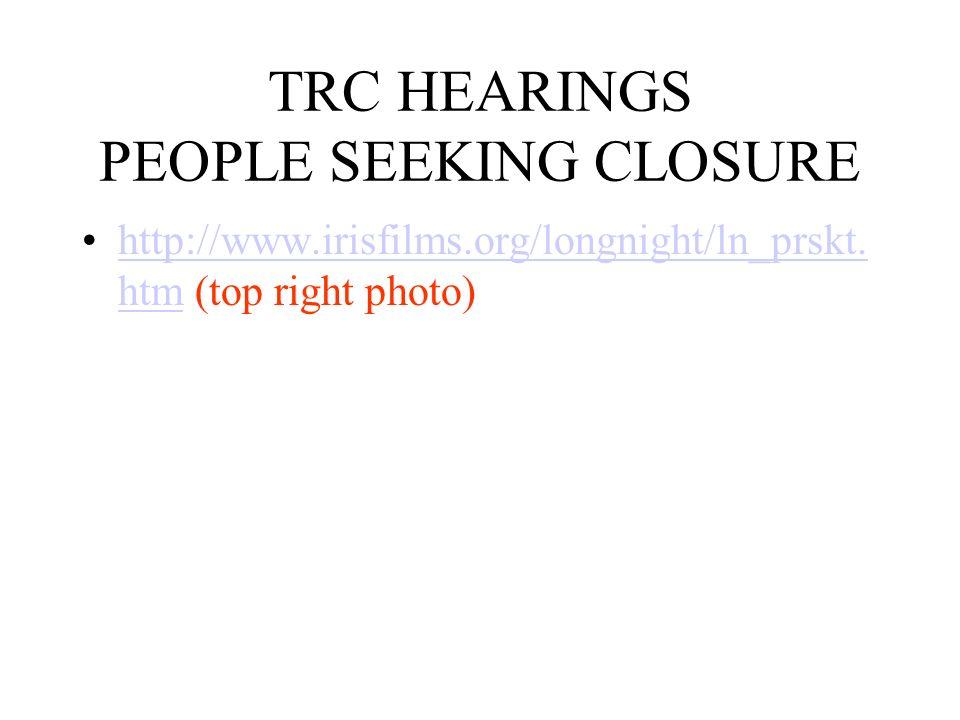 TRC HEARINGS PEOPLE SEEKING CLOSURE http://www.irisfilms.org/longnight/ln_prskt. htm (top right photo)http://www.irisfilms.org/longnight/ln_prskt. htm