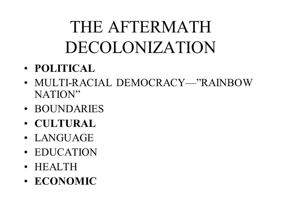 THE AFTERMATH DECOLONIZATION POLITICAL MULTI-RACIAL DEMOCRACYRAINBOW NATION BOUNDARIES CULTURAL LANGUAGE EDUCATION HEALTH ECONOMIC