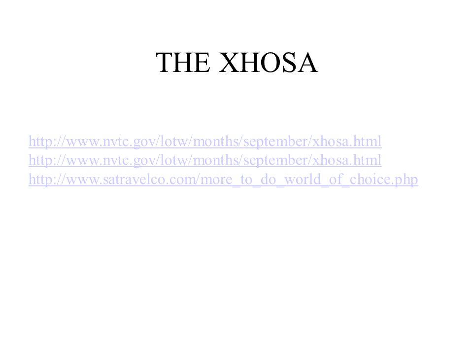 THE XHOSA http://www.nvtc.gov/lotw/months/september/xhosa.html http://www.satravelco.com/more_to_do_world_of_choice.php