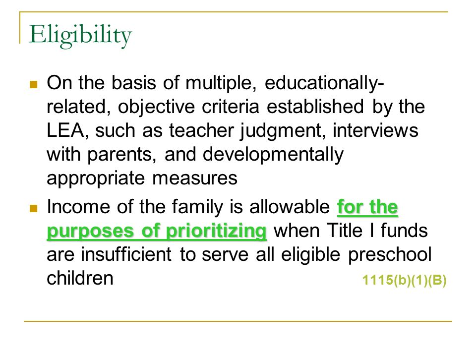 Eligibility On the basis of multiple, educationally- related, objective criteria established by the LEA, such as teacher judgment, interviews with parents, and developmentally appropriate measures for the purposes of prioritizing Income of the family is allowable for the purposes of prioritizing when Title I funds are insufficient to serve all eligible preschool children 1115(b)(1)(B)