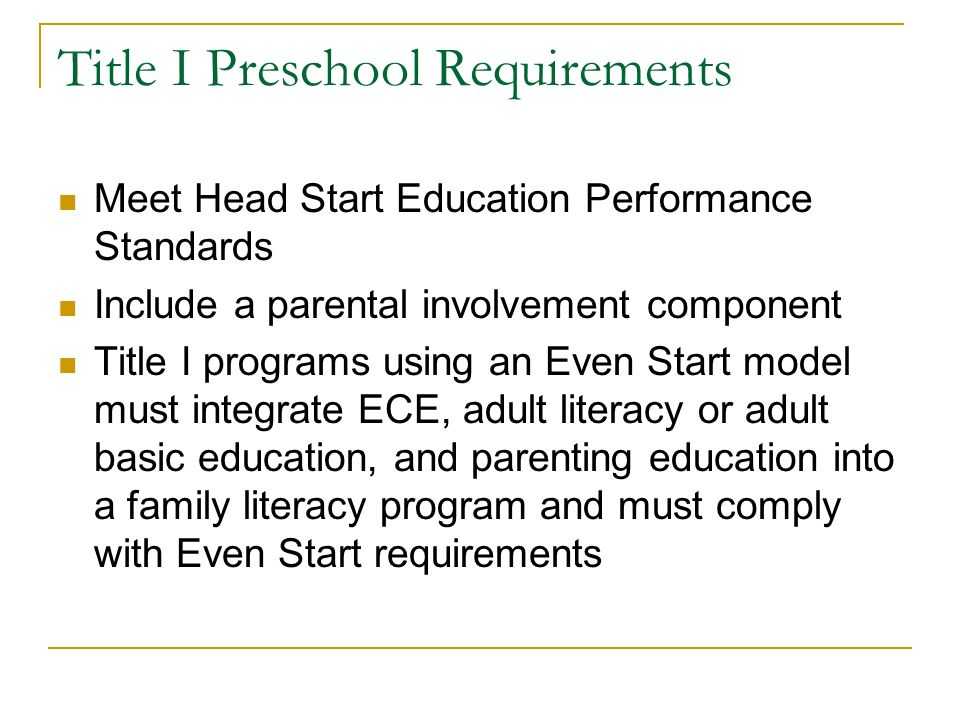 Title I Preschool Requirements Meet Head Start Education Performance Standards Include a parental involvement component Title I programs using an Even Start model must integrate ECE, adult literacy or adult basic education, and parenting education into a family literacy program and must comply with Even Start requirements