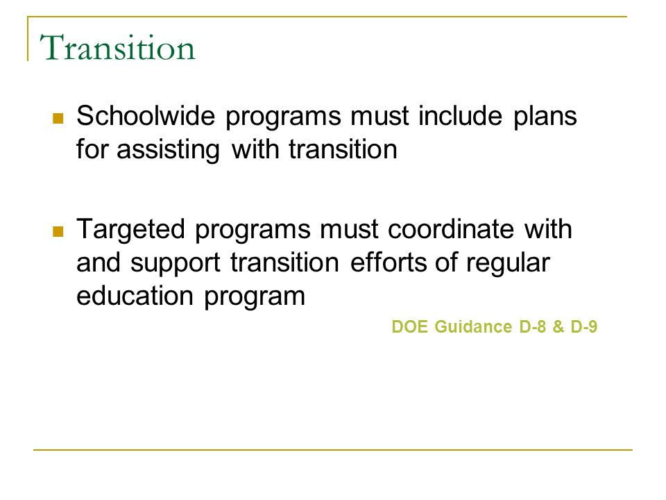 Transition Schoolwide programs must include plans for assisting with transition Targeted programs must coordinate with and support transition efforts of regular education program DOE Guidance D-8 & D-9