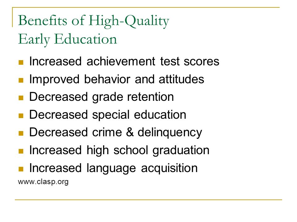 Benefits of High-Quality Early Education Increased achievement test scores Improved behavior and attitudes Decreased grade retention Decreased special education Decreased crime & delinquency Increased high school graduation Increased language acquisition www.clasp.org