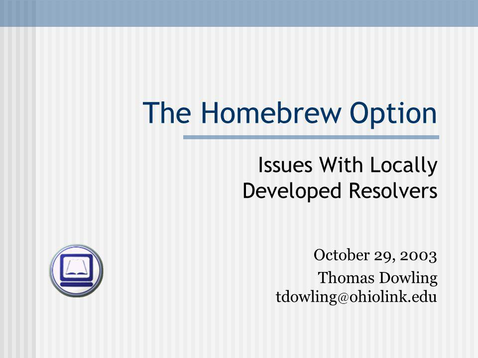 The Homebrew Option Issues With Locally Developed Resolvers October 29, 2003 Thomas Dowling tdowling @ ohiolink.edu