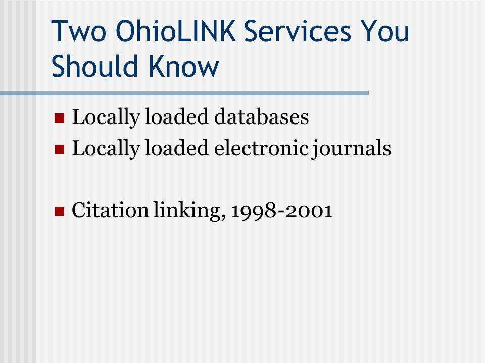 Two OhioLINK Services You Should Know Locally loaded databases Locally loaded electronic journals Citation linking, 1998-2001