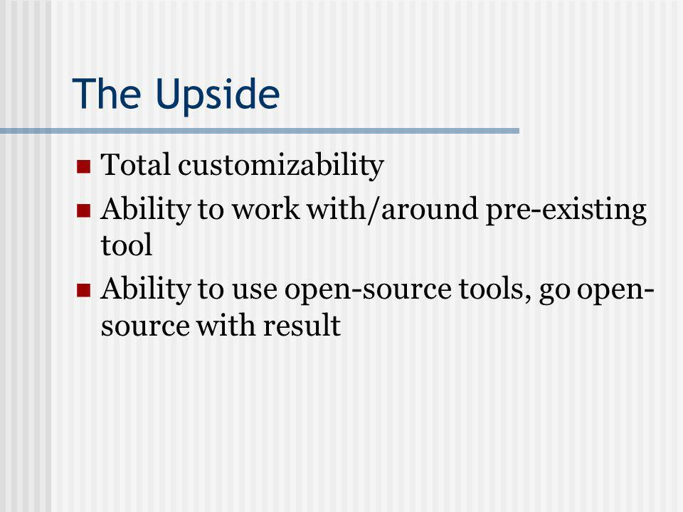 The Upside Total customizability Ability to work with/around pre-existing tool Ability to use open-source tools, go open- source with result