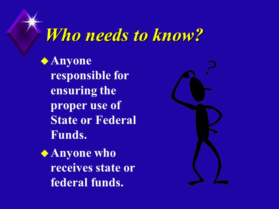 Who needs to know. u Anyone responsible for ensuring the proper use of State or Federal Funds.
